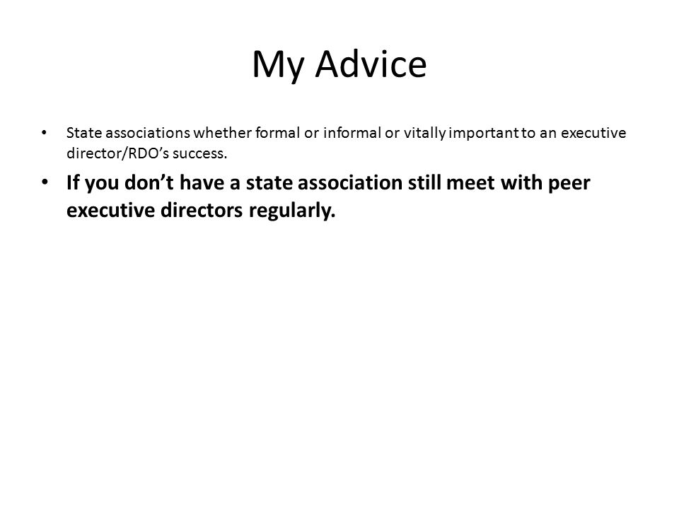My Advice State associations whether formal or informal or vitally important to an executive director/RDO's success.