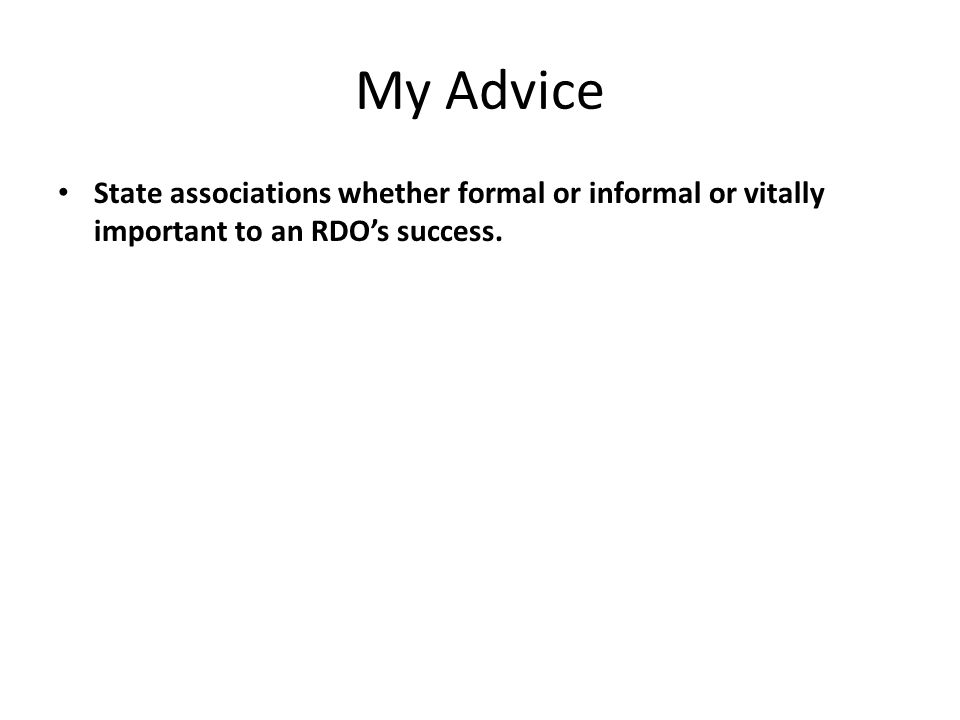 My Advice State associations whether formal or informal or vitally important to an RDO's success.