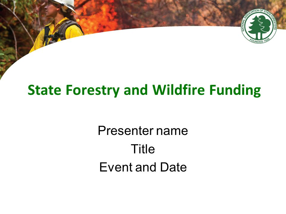 State Forestry and Wildfire Funding Presenter name Title Event and Date