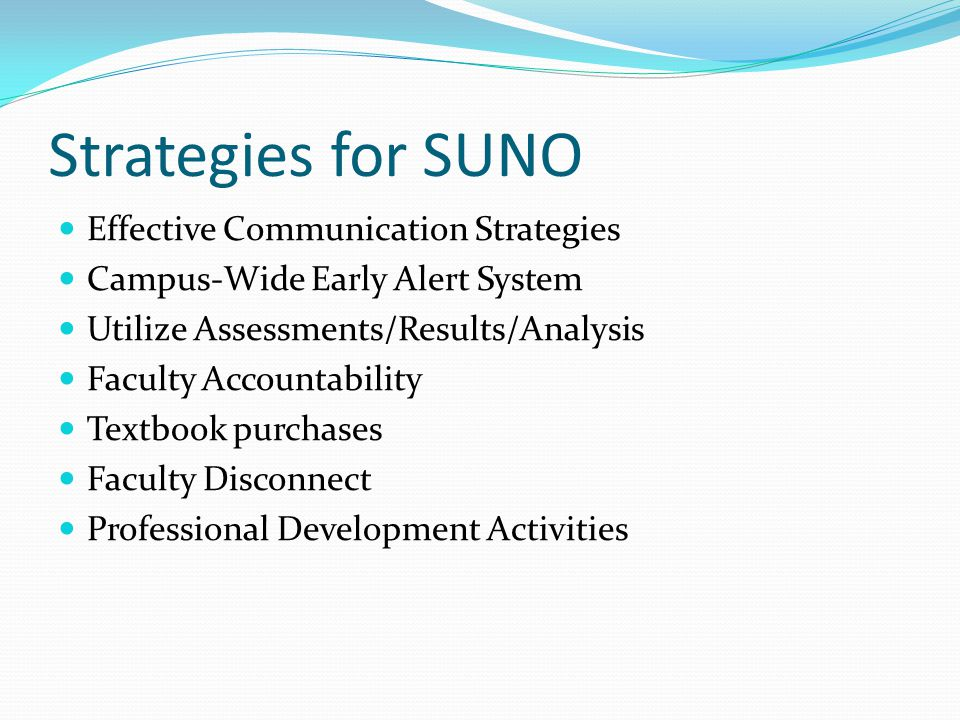 Strategies for SUNO Effective Communication Strategies Campus-Wide Early Alert System Utilize Assessments/Results/Analysis Faculty Accountability Textbook purchases Faculty Disconnect Professional Development Activities