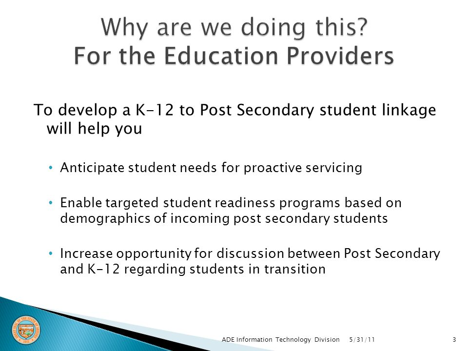 To develop a K-12 to Post Secondary student linkage will help you Anticipate student needs for proactive servicing Enable targeted student readiness programs based on demographics of incoming post secondary students Increase opportunity for discussion between Post Secondary and K-12 regarding students in transition 5/31/11ADE Information Technology Division3
