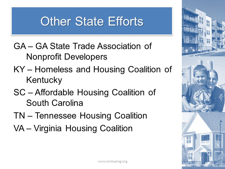 Other State Efforts www.nchousing.org GA – GA State Trade Association of Nonprofit Developers KY – Homeless and Housing Coalition of Kentucky SC – Affordable Housing Coalition of South Carolina TN – Tennessee Housing Coalition VA – Virginia Housing Coalition