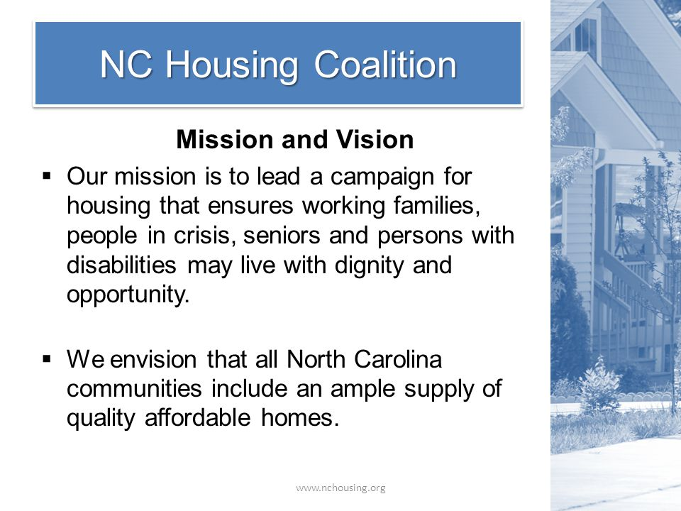 NC Housing Coalition Mission and Vision  Our mission is to lead a campaign for housing that ensures working families, people in crisis, seniors and persons with disabilities may live with dignity and opportunity.