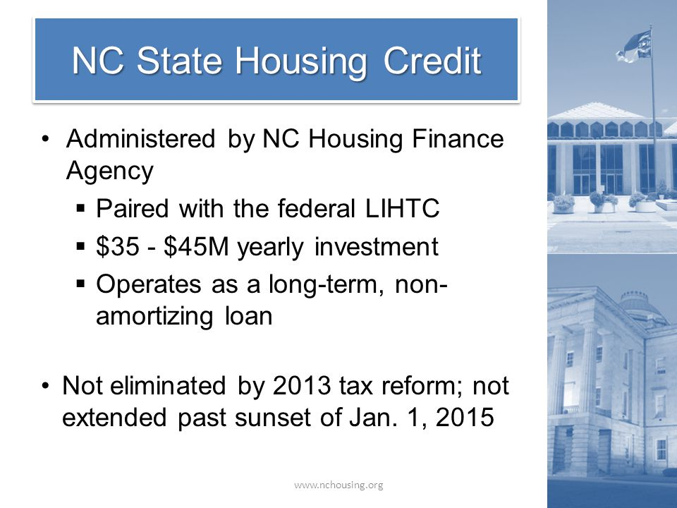 Administered by NC Housing Finance Agency  Paired with the federal LIHTC  $35 - $45M yearly investment  Operates as a long-term, non- amortizing loan Not eliminated by 2013 tax reform; not extended past sunset of Jan.
