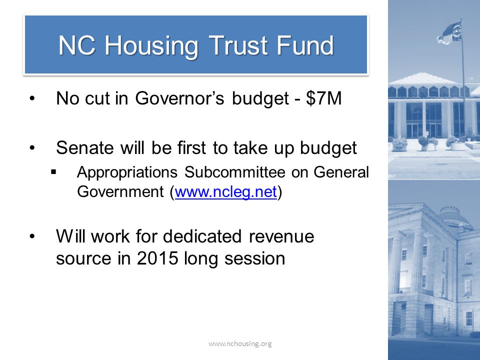 NC Housing Trust Fund www.nchousing.org No cut in Governor's budget - $7M Senate will be first to take up budget  Appropriations Subcommittee on General Government (www.ncleg.net)www.ncleg.net Will work for dedicated revenue source in 2015 long session