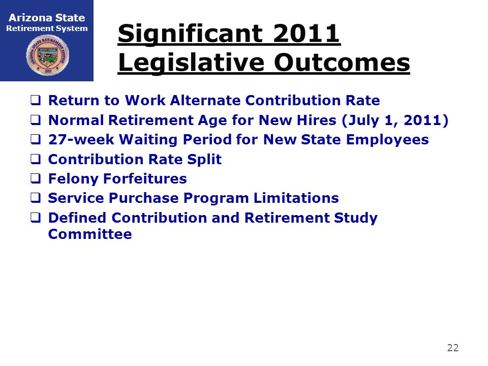 Arizona State Retirement System Significant 2011 Legislative Outcomes  Return to Work Alternate Contribution Rate  Normal Retirement Age for New Hires (July 1, 2011)  27-week Waiting Period for New State Employees  Contribution Rate Split  Felony Forfeitures  Service Purchase Program Limitations  Defined Contribution and Retirement Study Committee 22