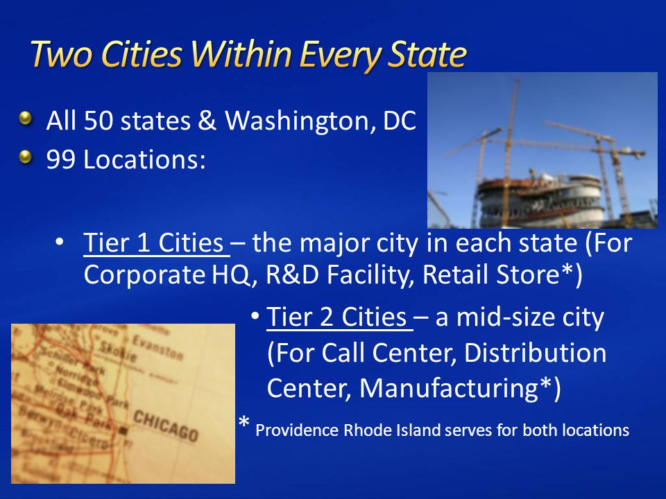 All 50 states & Washington, DC 99 Locations: Tier 1 Cities – the major city in each state (For Corporate HQ, R&D Facility, Retail Store*) Tier 2 Cities – a mid-size city (For Call Center, Distribution Center, Manufacturing*) * Providence Rhode Island serves for both locations