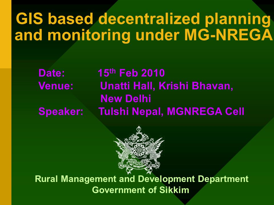 GIS based decentralized planning and monitoring under MG-NREGA Rural Management and Development Department Government of Sikkim Date: 15 th Feb 2010 Venue: Unatti Hall, Krishi Bhavan, New Delhi Speaker: Tulshi Nepal, MGNREGA Cell