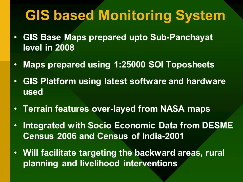 GIS based Monitoring System GIS Base Maps prepared upto Sub-Panchayat level in 2008 Maps prepared using 1:25000 SOI Toposheets GIS Platform using latest software and hardware used Terrain features over-layed from NASA maps Integrated with Socio Economic Data from DESME Census 2006 and Census of India-2001 Will facilitate targeting the backward areas, rural planning and livelihood interventions