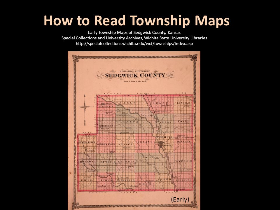 How to Read Township Maps (Early) Early Township Maps of Sedgwick County, Kansas Special Collections and University Archives, Wichita State University Libraries http://specialcollections.wichita.edu/wcf/townships/index.asp