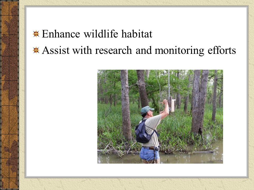 Enhance wildlife habitat Assist with research and monitoring efforts