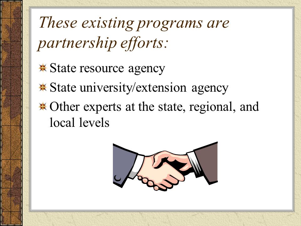These existing programs are partnership efforts: State resource agency State university/extension agency Other experts at the state, regional, and local levels