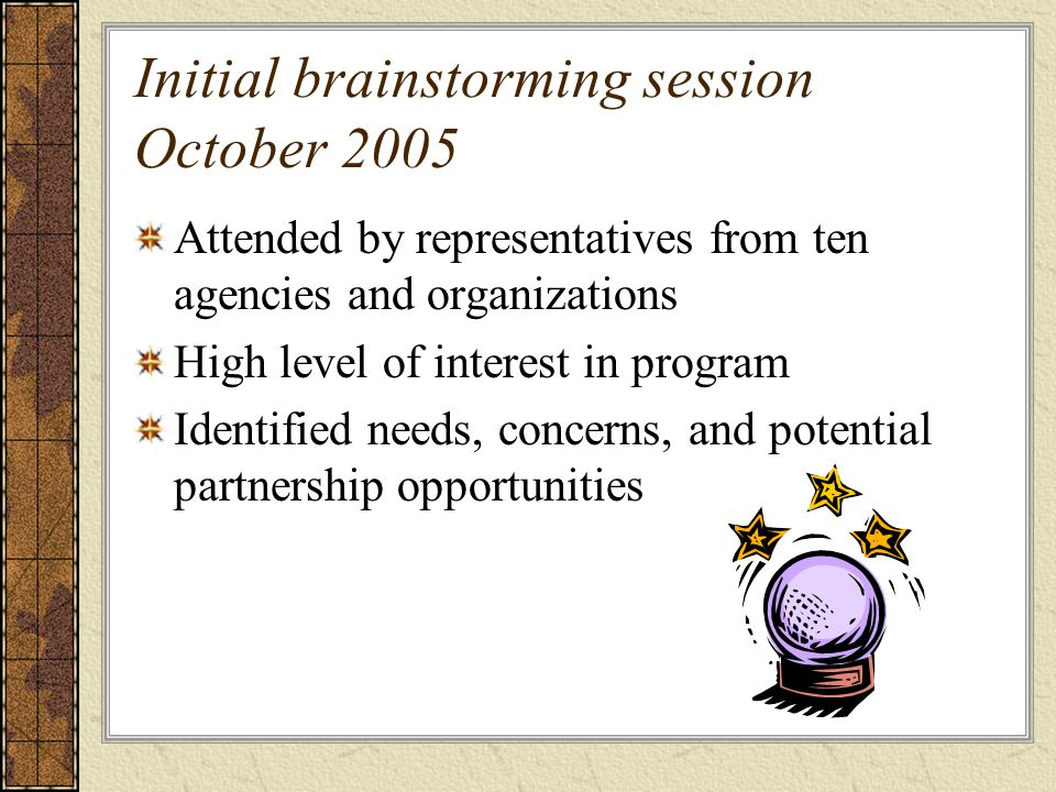 Initial brainstorming session October 2005 Attended by representatives from ten agencies and organizations High level of interest in program Identified needs, concerns, and potential partnership opportunities