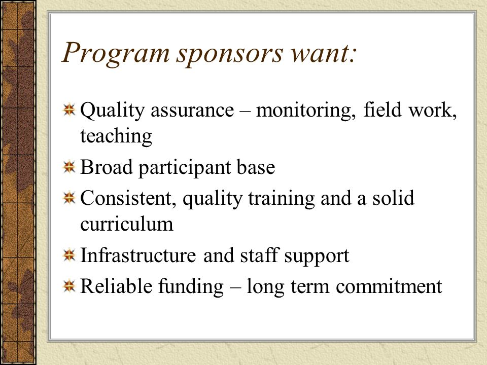 Program sponsors want: Quality assurance – monitoring, field work, teaching Broad participant base Consistent, quality training and a solid curriculum Infrastructure and staff support Reliable funding – long term commitment