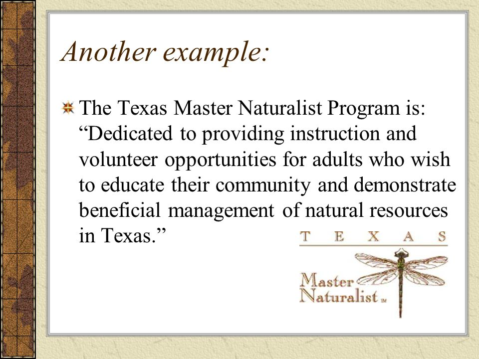Another example: The Texas Master Naturalist Program is: Dedicated to providing instruction and volunteer opportunities for adults who wish to educate their community and demonstrate beneficial management of natural resources in Texas.