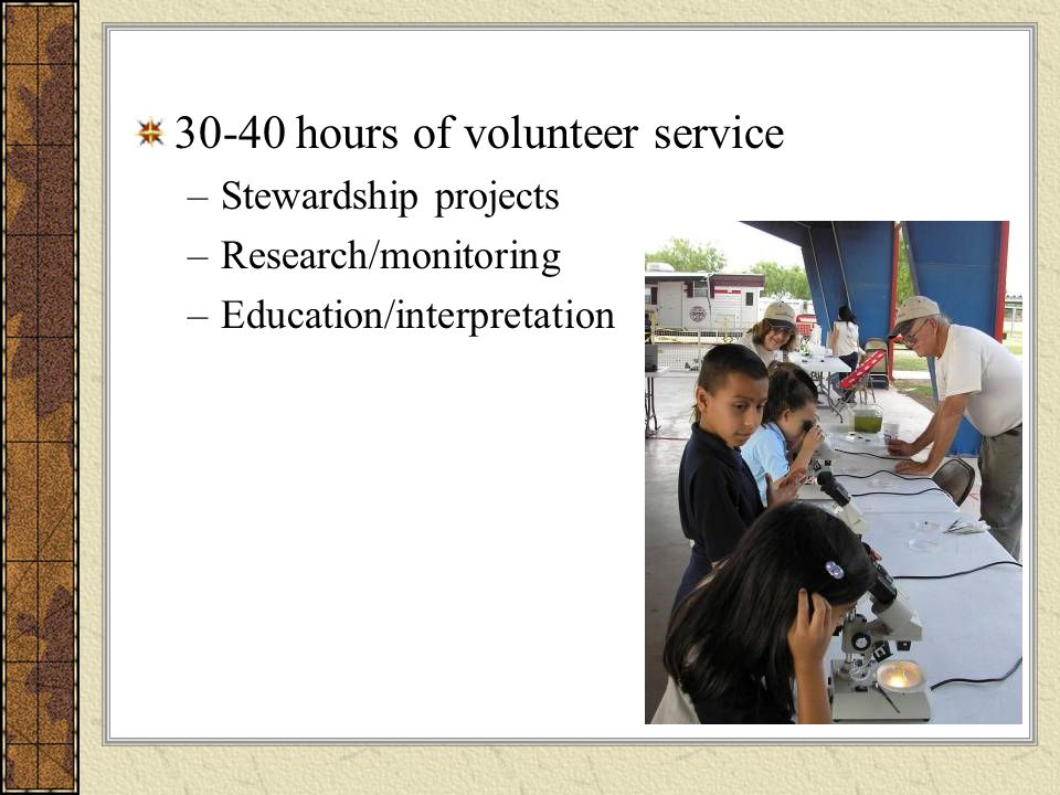 30-40 hours of volunteer service –Stewardship projects –Research/monitoring –Education/interpretation