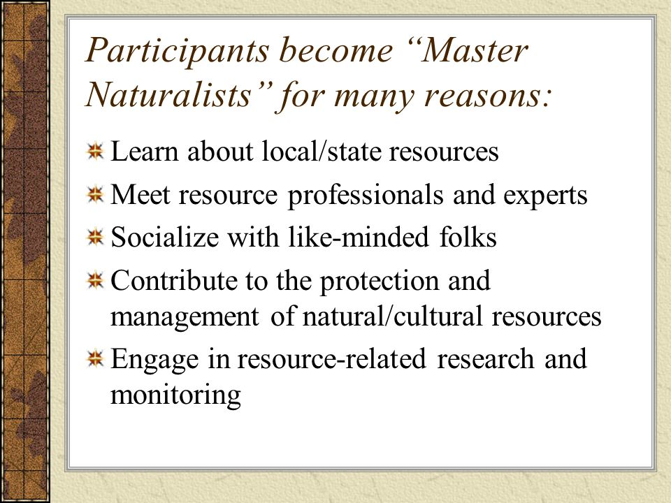 Participants become Master Naturalists for many reasons: Learn about local/state resources Meet resource professionals and experts Socialize with like-minded folks Contribute to the protection and management of natural/cultural resources Engage in resource-related research and monitoring