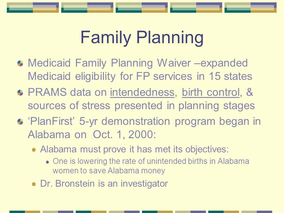 Family Planning Medicaid Family Planning Waiver –expanded Medicaid eligibility for FP services in 15 states PRAMS data on intendedness, birth control, & sources of stress presented in planning stages 'PlanFirst' 5-yr demonstration program began in Alabama on Oct.