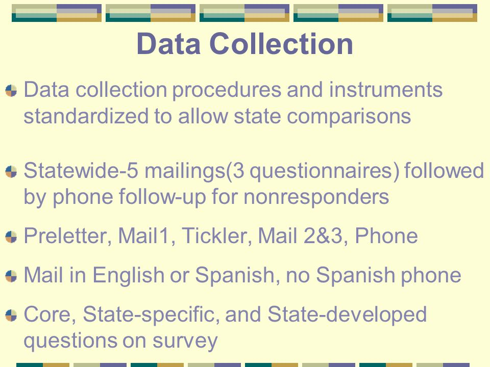 Data Collection Data collection procedures and instruments standardized to allow state comparisons Statewide-5 mailings(3 questionnaires) followed by phone follow-up for nonresponders Preletter, Mail1, Tickler, Mail 2&3, Phone Mail in English or Spanish, no Spanish phone Core, State-specific, and State-developed questions on survey