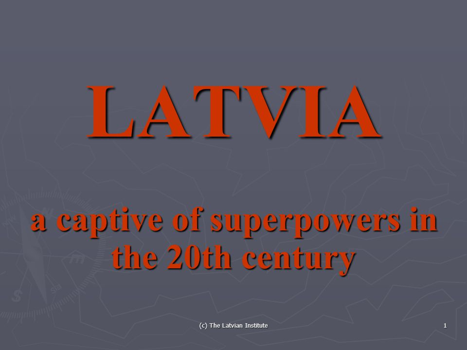 (c) The Latvian Institute 1 LATVIA a captive of superpowers in the 20th century