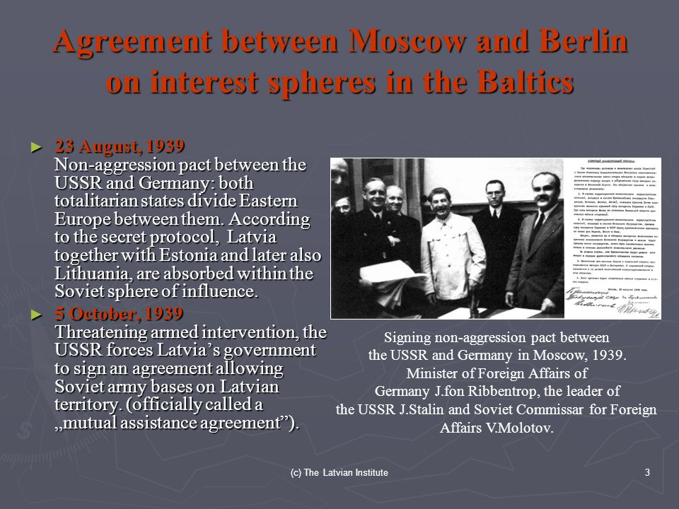 (c) The Latvian Institute3 Agreement between Moscow and Berlin on interest spheres in the Baltics ► 23 August, 1939 Non-aggression pact between the USSR and Germany: both totalitarian states divide Eastern Europe between them.