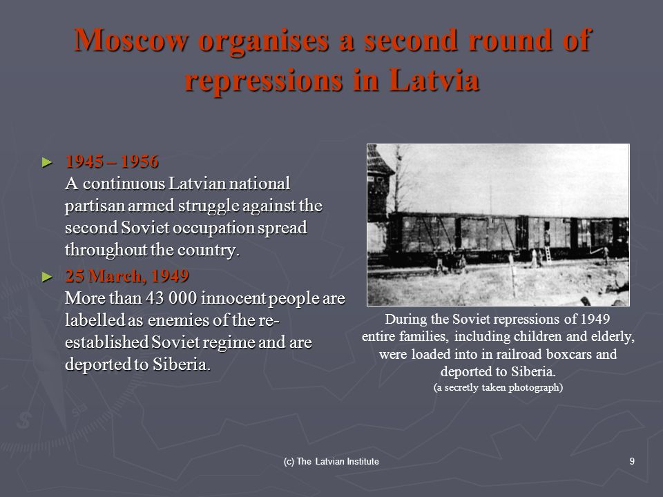 (c) The Latvian Institute9 Moscow organises a second round of repressions in Latvia ► 1945 – 1956 A continuous Latvian national partisan armed struggle against the second Soviet occupation spread throughout the country.