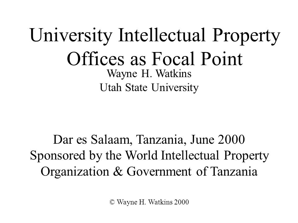 University Intellectual Property Offices as Focal Point Dar es Salaam, Tanzania, June 2000 Sponsored by the World Intellectual Property Organization & Government of Tanzania © Wayne H.
