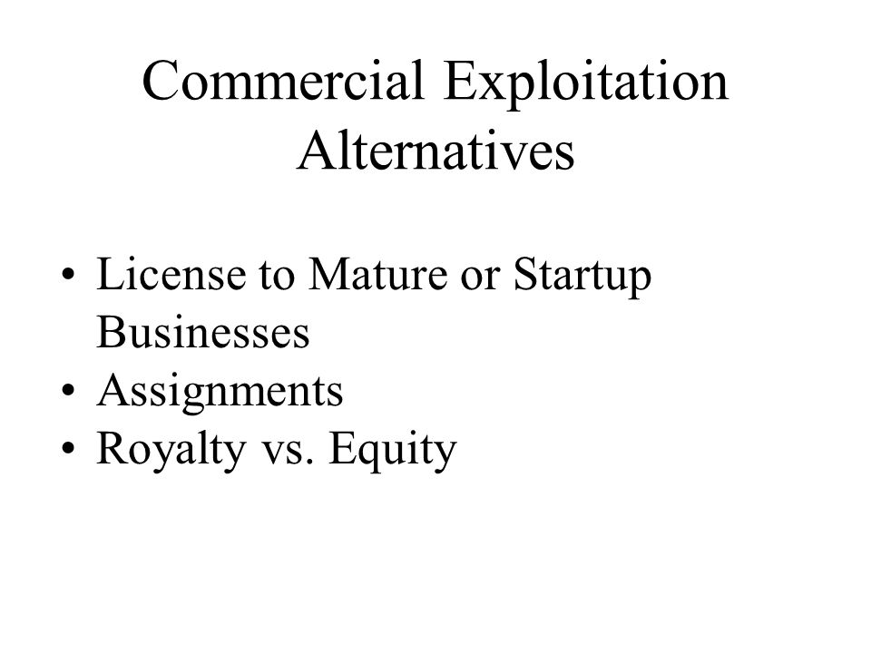 Commercial Exploitation Alternatives License to Mature or Startup Businesses Assignments Royalty vs.