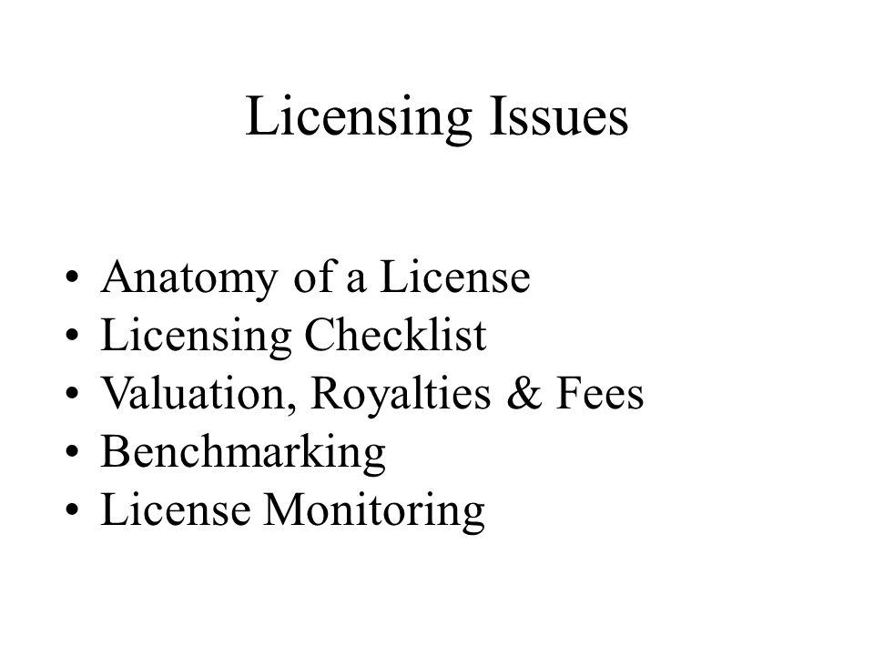 Licensing Issues Anatomy of a License Licensing Checklist Valuation, Royalties & Fees Benchmarking License Monitoring