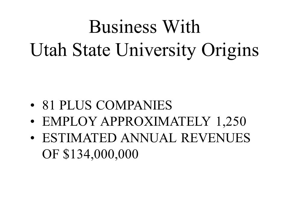 Business With Utah State University Origins 81 PLUS COMPANIES EMPLOY APPROXIMATELY 1,250 ESTIMATED ANNUAL REVENUES OF $134,000,000