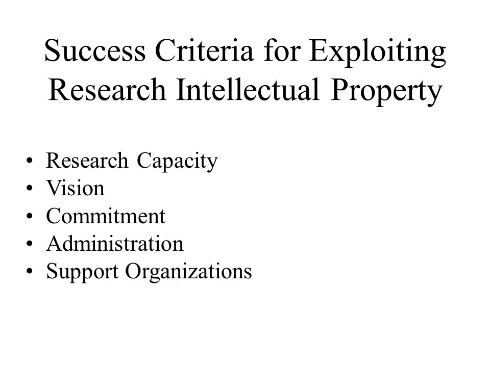 Success Criteria for Exploiting Research Intellectual Property Research Capacity Vision Commitment Administration Support Organizations