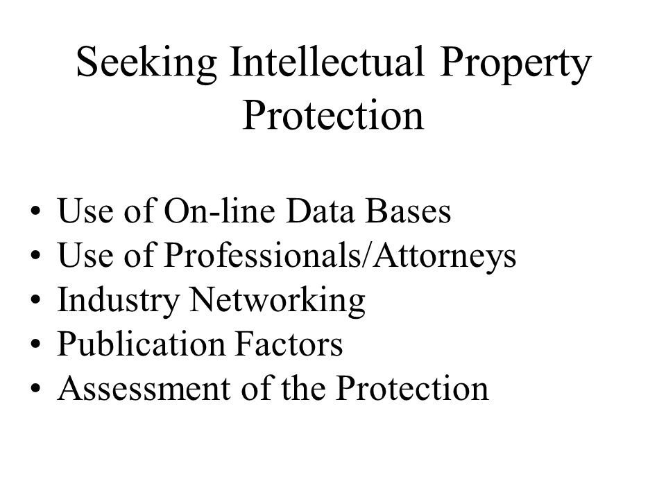 Seeking Intellectual Property Protection Use of On-line Data Bases Use of Professionals/Attorneys Industry Networking Publication Factors Assessment of the Protection