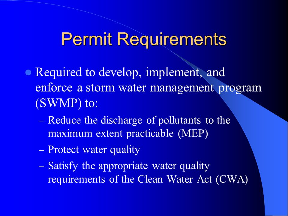 Permit Requirements Required to develop, implement, and enforce a storm water management program (SWMP) to: – Reduce the discharge of pollutants to the maximum extent practicable (MEP) – Protect water quality – Satisfy the appropriate water quality requirements of the Clean Water Act (CWA)