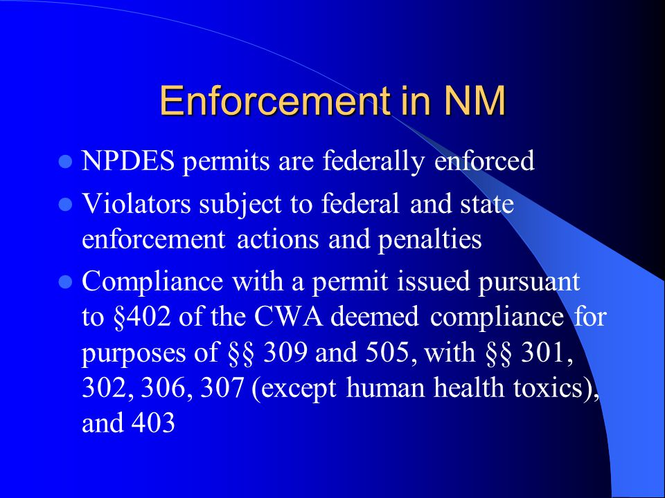 Enforcement in NM NPDES permits are federally enforced Violators subject to federal and state enforcement actions and penalties Compliance with a permit issued pursuant to §402 of the CWA deemed compliance for purposes of §§ 309 and 505, with §§ 301, 302, 306, 307 (except human health toxics), and 403