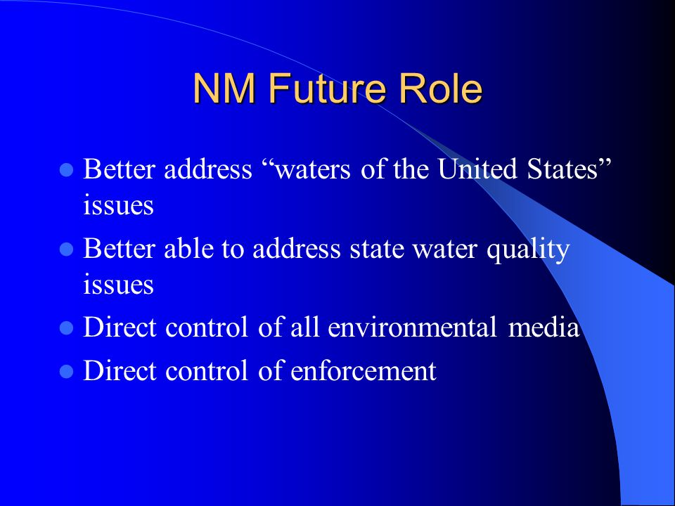NM Future Role Better address waters of the United States issues Better able to address state water quality issues Direct control of all environmental media Direct control of enforcement