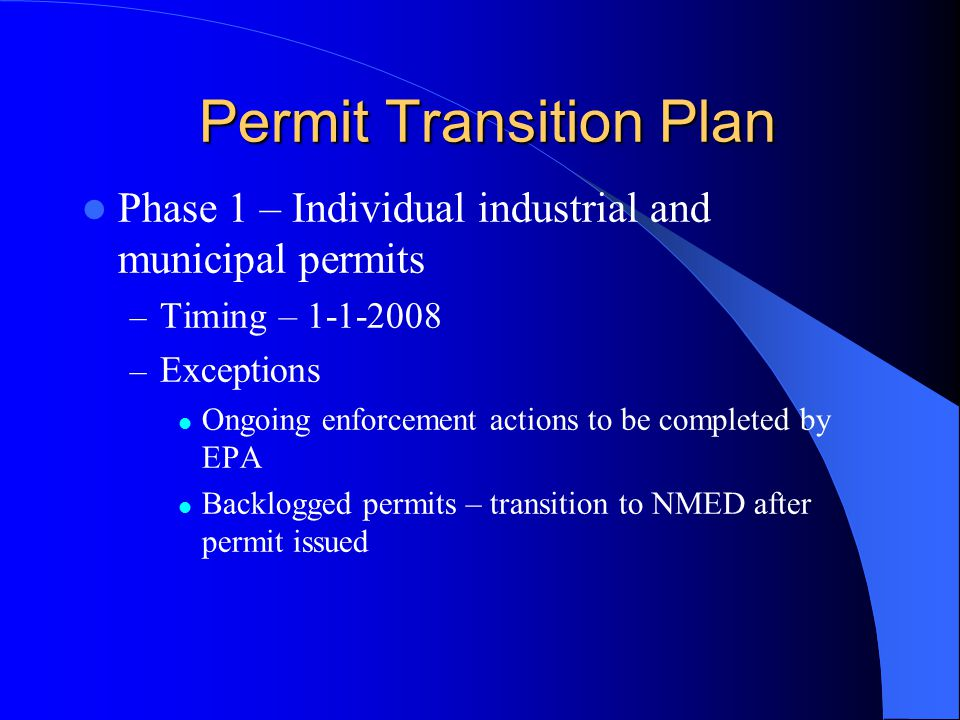 Permit Transition Plan Permit Transition Plan Phase 1 – Individual industrial and municipal permits – Timing – 1-1-2008 – Exceptions Ongoing enforcement actions to be completed by EPA Backlogged permits – transition to NMED after permit issued