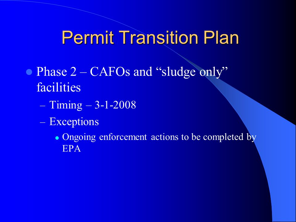 Permit Transition Plan Permit Transition Plan Phase 2 – CAFOs and sludge only facilities – Timing – 3-1-2008 – Exceptions Ongoing enforcement actions to be completed by EPA