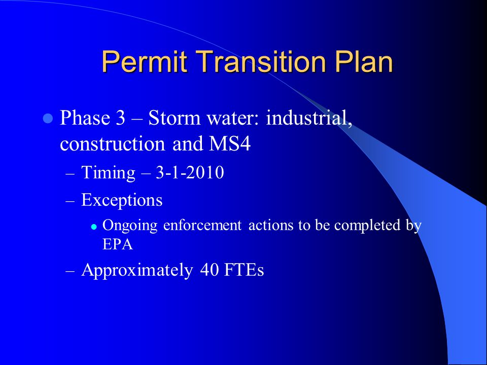 Permit Transition Plan Permit Transition Plan Phase 3 – Storm water: industrial, construction and MS4 – Timing – 3-1-2010 – Exceptions Ongoing enforcement actions to be completed by EPA – Approximately 40 FTEs