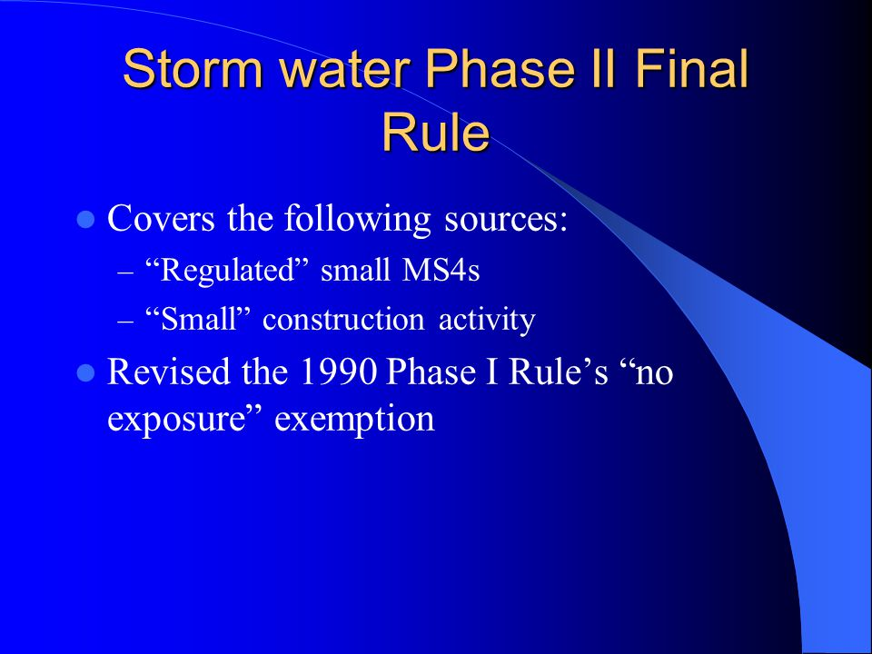 Storm water Phase II Final Rule Covers the following sources: – Regulated small MS4s – Small construction activity Revised the 1990 Phase I Rule's no exposure exemption
