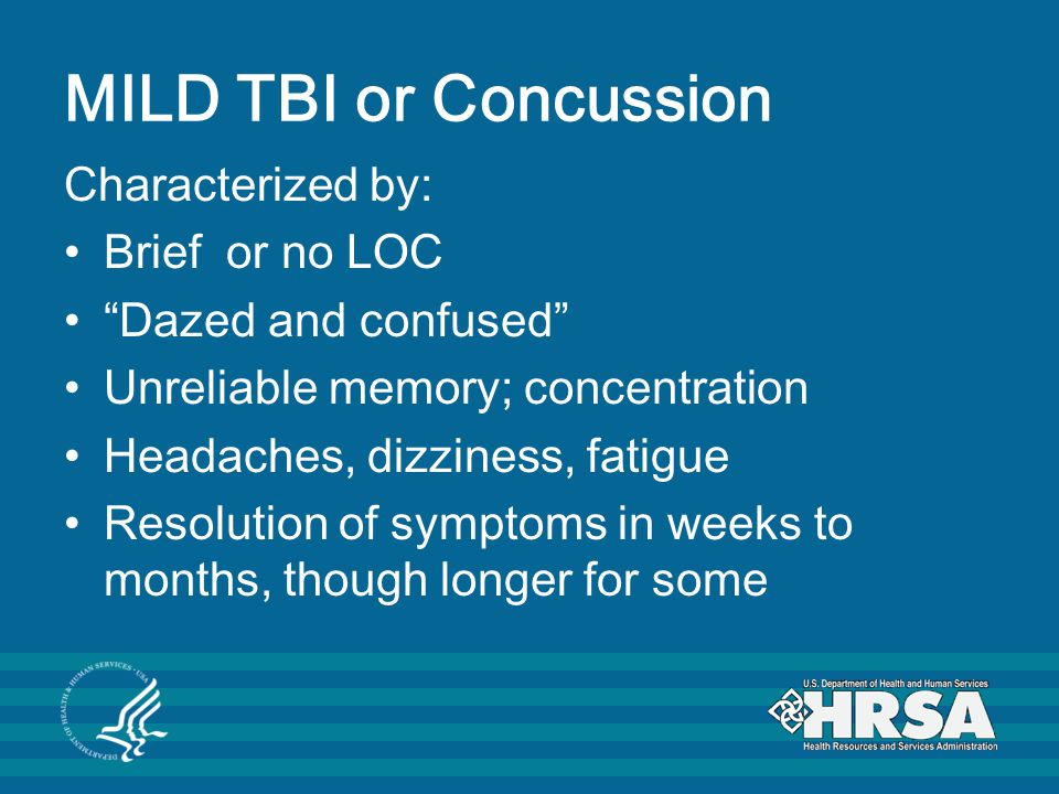 MILD TBI or Concussion Characterized by: Brief or no LOC Dazed and confused Unreliable memory; concentration Headaches, dizziness, fatigue Resolution of symptoms in weeks to months, though longer for some