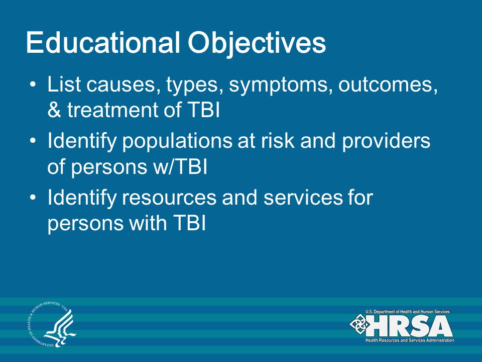 Educational Objectives List causes, types, symptoms, outcomes, & treatment of TBI Identify populations at risk and providers of persons w/TBI Identify resources and services for persons with TBI