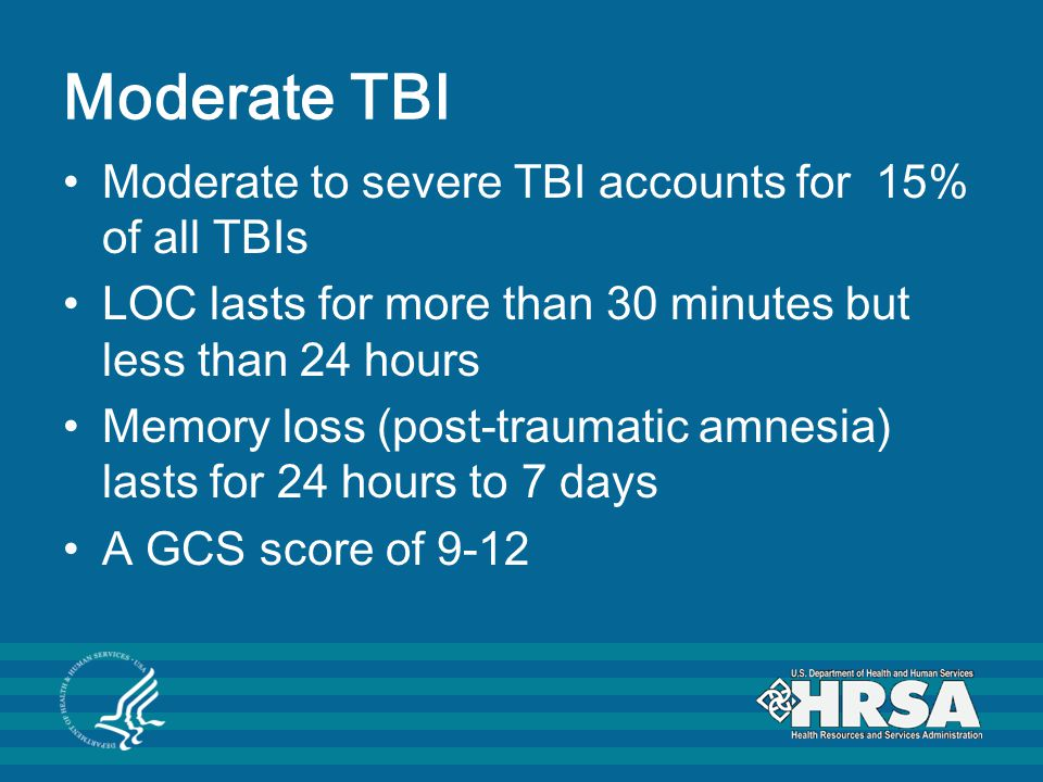 Moderate TBI Moderate to severe TBI accounts for 15% of all TBIs LOC lasts for more than 30 minutes but less than 24 hours Memory loss (post-traumatic amnesia) lasts for 24 hours to 7 days A GCS score of 9-12