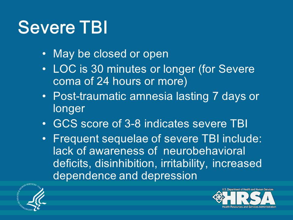 Severe TBI May be closed or open LOC is 30 minutes or longer (for Severe coma of 24 hours or more) Post-traumatic amnesia lasting 7 days or longer GCS score of 3-8 indicates severe TBI Frequent sequelae of severe TBI include: lack of awareness of neurobehavioral deficits, disinhibition, irritability, increased dependence and depression