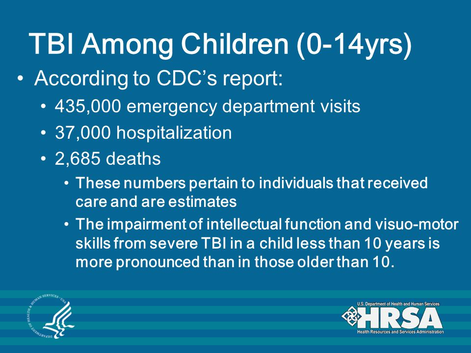 TBI Among Children (0-14yrs) According to CDC's report: 435,000 emergency department visits 37,000 hospitalization 2,685 deaths These numbers pertain to individuals that received care and are estimates The impairment of intellectual function and visuo-motor skills from severe TBI in a child less than 10 years is more pronounced than in those older than 10.