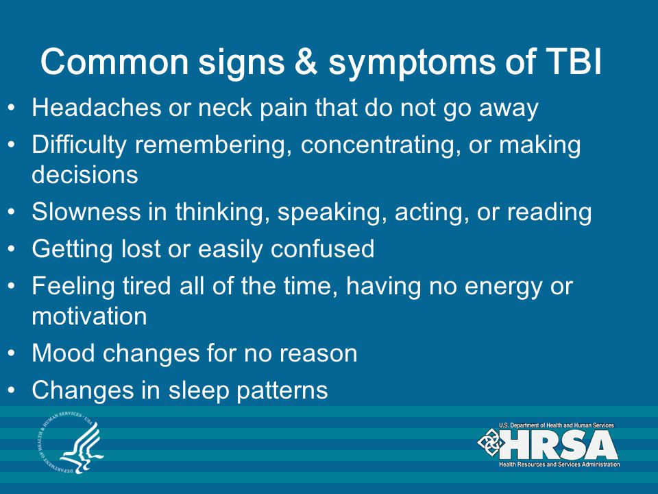 Common signs & symptoms of TBI Headaches or neck pain that do not go away Difficulty remembering, concentrating, or making decisions Slowness in thinking, speaking, acting, or reading Getting lost or easily confused Feeling tired all of the time, having no energy or motivation Mood changes for no reason Changes in sleep patterns