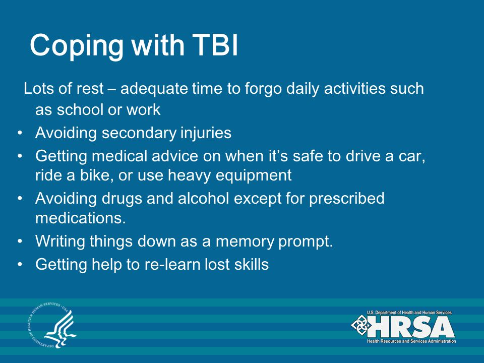 Coping with TBI Lots of rest – adequate time to forgo daily activities such as school or work Avoiding secondary injuries Getting medical advice on when it's safe to drive a car, ride a bike, or use heavy equipment Avoiding drugs and alcohol except for prescribed medications.