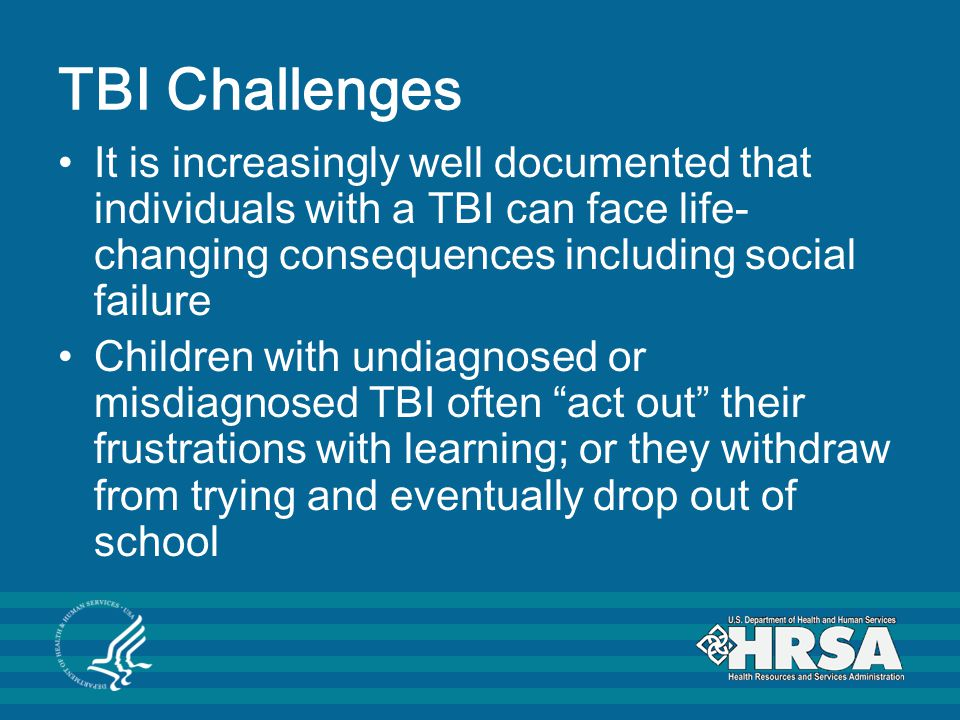 TBI Challenges It is increasingly well documented that individuals with a TBI can face life- changing consequences including social failure Children with undiagnosed or misdiagnosed TBI often act out their frustrations with learning; or they withdraw from trying and eventually drop out of school