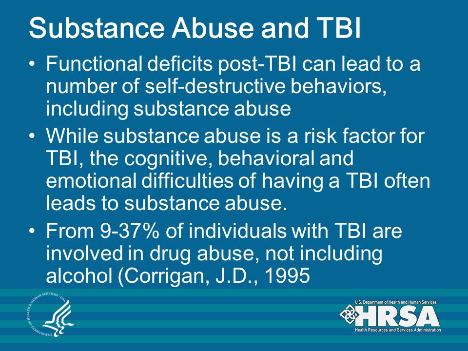 Substance Abuse and TBI Functional deficits post-TBI can lead to a number of self-destructive behaviors, including substance abuse While substance abuse is a risk factor for TBI, the cognitive, behavioral and emotional difficulties of having a TBI often leads to substance abuse.