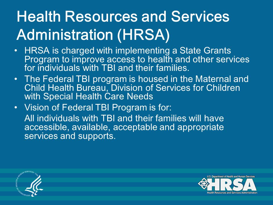 Health Resources and Services Administration (HRSA) HRSA is charged with implementing a State Grants Program to improve access to health and other services for individuals with TBI and their families.