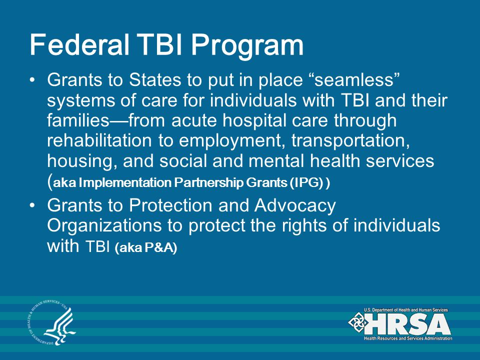 Federal TBI Program Grants to States to put in place seamless systems of care for individuals with TBI and their families—from acute hospital care through rehabilitation to employment, transportation, housing, and social and mental health services ( aka Implementation Partnership Grants (IPG) ) Grants to Protection and Advocacy Organizations to protect the rights of individuals with TBI (aka P&A)
